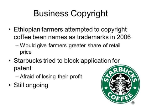 Business Copyright Ethiopian farmers attempted to copyright coffee bean names as trademarks in 2006 –Would give farmers greater share of retail price Starbucks.