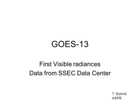 GOES-13 First Visible radiances Data from SSEC Data Center T. Schmit ASPB.