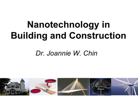 Nanotechnology in Building and Construction Dr. Joannie W. Chin.
