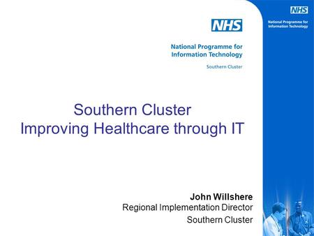 Southern Cluster Improving Healthcare through IT John Willshere Regional Implementation Director Southern Cluster.