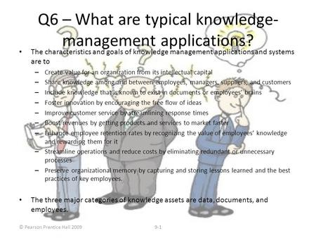 © Pearson Prentice Hall 20099-1 Q6 – What are typical knowledge- management applications? The characteristics and goals of knowledge management applications.