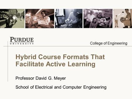 College of Engineering Hybrid Course Formats That Facilitate Active Learning Professor David G. Meyer School of Electrical and Computer Engineering.