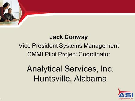 1 Analytical Services, Inc. Huntsville, Alabama Jack Conway Vice President Systems Management CMMI Pilot Project Coordinator.