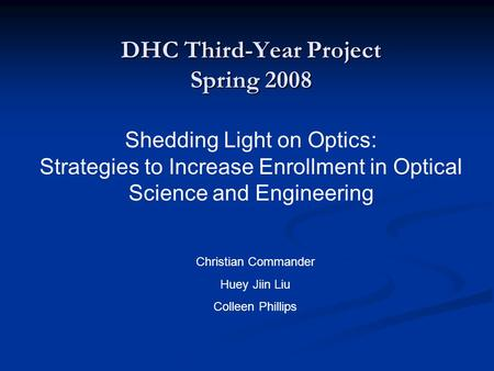 DHC Third-Year Project Spring 2008 Shedding Light on Optics: Strategies to Increase Enrollment in Optical Science and Engineering Christian Commander Huey.