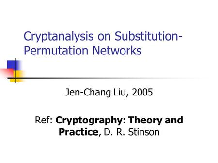 Cryptanalysis on Substitution- Permutation Networks Jen-Chang Liu, 2005 Ref: Cryptography: Theory and Practice, D. R. Stinson.