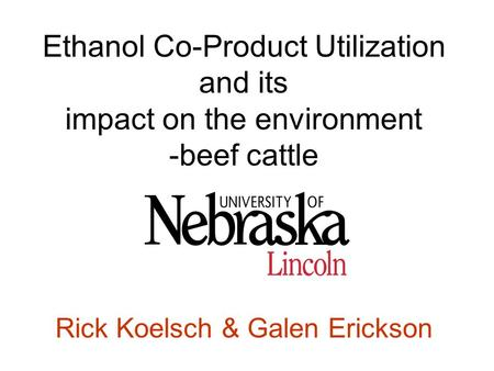 Ethanol Co-Product Utilization and its impact on the environment -beef cattle Rick Koelsch & Galen Erickson.