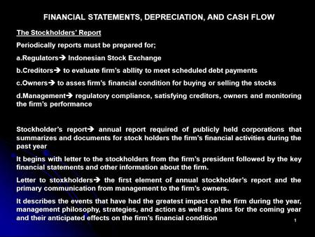1 FINANCIAL STATEMENTS, DEPRECIATION, AND CASH FLOW The Stockholders' Report Periodically reports must be prepared for; a.Regulators  Indonesian Stock.