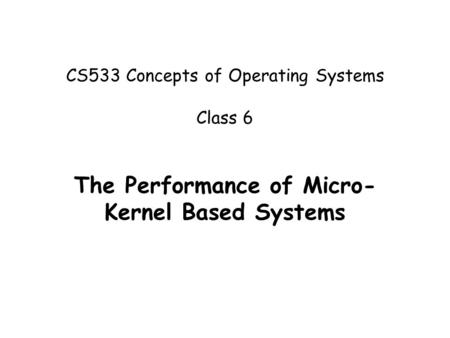 CS533 Concepts of Operating Systems Class 6 The Performance of Micro- Kernel Based Systems.