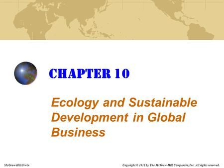 Copyright © 2011 by The McGraw-Hill Companies, Inc. All rights reserved. McGraw-Hill/Irwin Chapter 10 Ecology and Sustainable Development in Global Business.