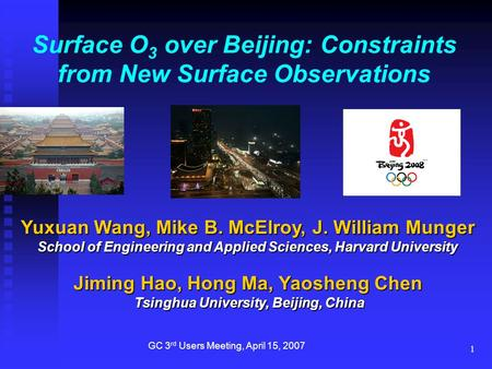 1 Surface O 3 over Beijing: Constraints from New Surface Observations Yuxuan Wang, Mike B. McElroy, J. William Munger School of Engineering and Applied.