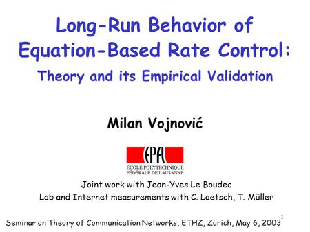 1 Long-Run Behavior of Equation-Based Rate Control: Theory and its Empirical Validation Milan Vojnović Seminar on Theory of Communication Networks, ETHZ,