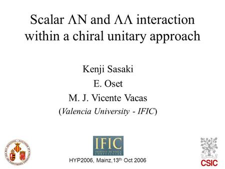 Scalar  and  interaction within a chiral unitary approach HYP2006, Mainz,13 th Oct 2006 Kenji Sasaki E. Oset M. J. Vicente Vacas (Valencia University.