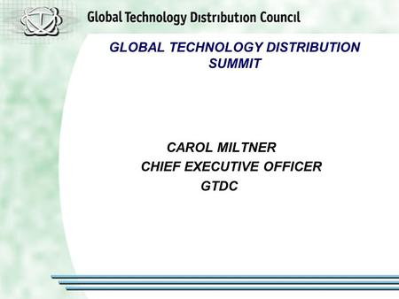 GLOBAL TECHNOLOGY DISTRIBUTION SUMMIT CAROL MILTNER CHIEF EXECUTIVE OFFICER GTDC.