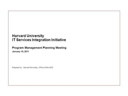 Prepared by: Harvard University, Office of the UCIO Harvard University IT Services Integration Initiative Program Management Planning Meeting January 10,