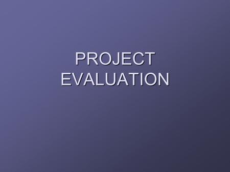 PROJECT EVALUATION. Introduction Evaluation  comparing a proposed project with alternatives and deciding whether to proceed with it Normally carried.