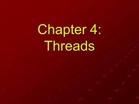 Chapter 4: Threads READ 4.1 & 4.2 NOT RESPONSIBLE FOR 4.3 & 4.4 1.