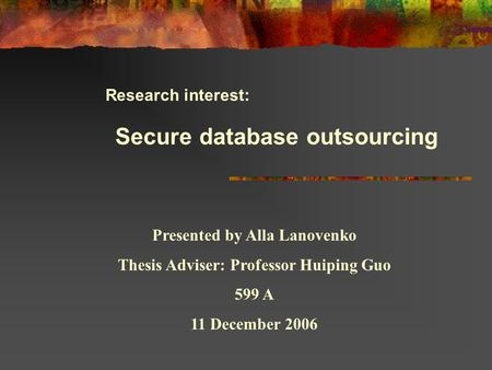 Research interest: Secure database outsourcing Presented by Alla Lanovenko Thesis Adviser: Professor Huiping Guo 599 A 11 December 2006.