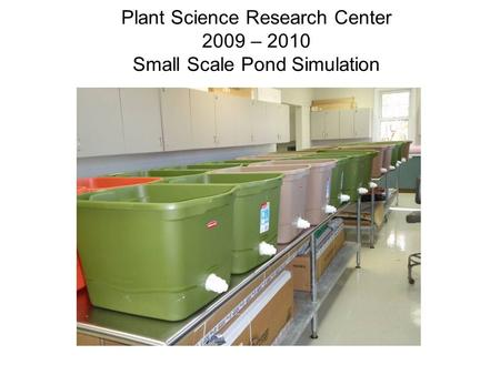 Plant Science Research Center 2009 – 2010 Small Scale Pond Simulation.