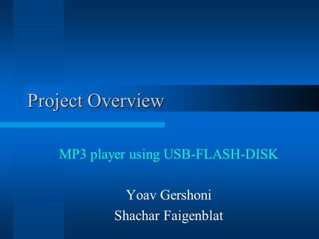 Project Overview MP3 player using USB-FLASH-DISK Yoav Gershoni Shachar Faigenblat.