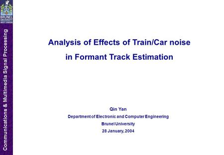Communications & Multimedia Signal Processing Analysis of Effects of Train/Car noise in Formant Track Estimation Qin Yan Department of Electronic and Computer.