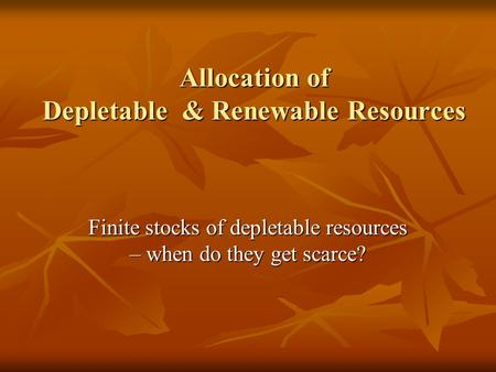 Allocation of Depletable & Renewable Resources Finite stocks of depletable resources – when do they get scarce?
