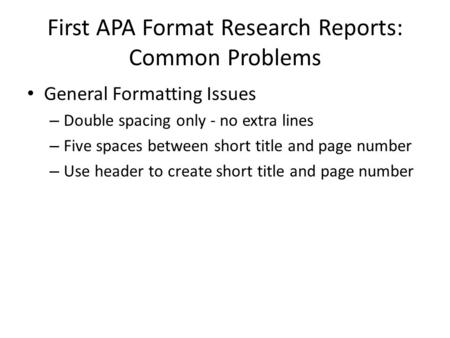 First APA Format Research Reports: Common Problems General Formatting Issues – Double spacing only - no extra lines – Five spaces between short title and.
