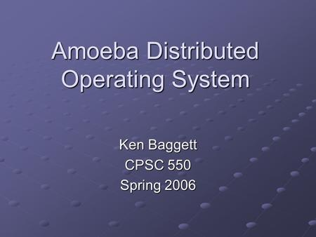 Amoeba Distributed Operating System Ken Baggett CPSC 550 Spring 2006.