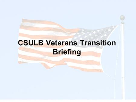 CSULB Veterans Transition Briefing. Veterans Service Office (CDC) Veterans University (CHHS) CAPS (Student Services) DSS (Student Services) Veterans Administration.