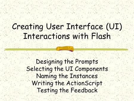 Creating User Interface (UI) Interactions with Flash Designing the Prompts Selecting the UI Components Naming the Instances Writing the ActionScript Testing.