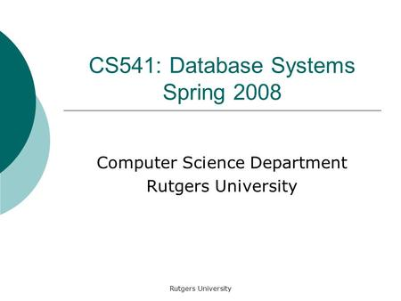 Rutgers University CS541: Database Systems Spring 2008 Computer Science Department Rutgers University.