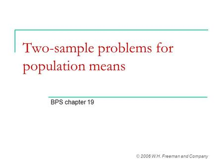 Two-sample problems for population means BPS chapter 19 © 2006 W.H. Freeman and Company.