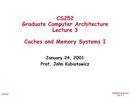 CS252/Kubiatowicz Lec 3.1 1/24/01 CS252 Graduate Computer Architecture Lecture 3 Caches and Memory Systems I January 24, 2001 Prof. John Kubiatowicz.