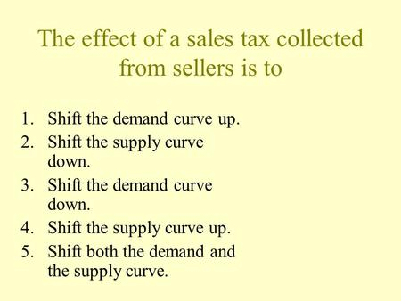 The effect of a sales tax collected from sellers is to 1.Shift the demand curve up. 2.Shift the supply curve down. 3.Shift the demand curve down. 4.Shift.