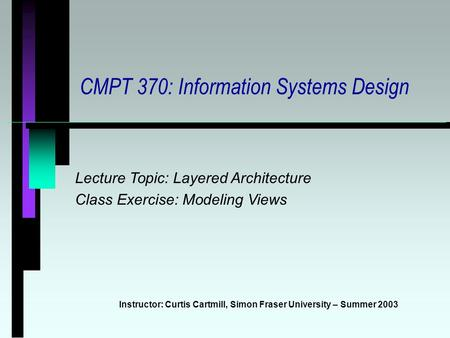 CMPT 370: Information Systems Design Instructor: Curtis Cartmill, Simon Fraser University – Summer 2003 Lecture Topic: Layered Architecture Class Exercise: