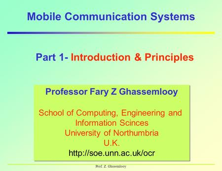 Prof. Z. Ghssemlooy Mobile Communication Systems Professor Fary Z Ghassemlooy School of Computing, Engineering and Information Scinces University of Northumbria.