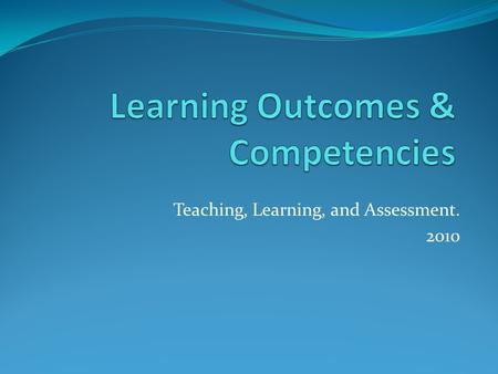 Teaching, Learning, and Assessment. 2010. Learning Outcomes Are formulated by the academic staff, preferably involving student representatives in the.