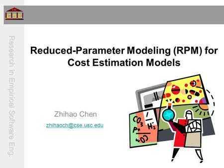Research in Empirical Software Eng. Reduced-Parameter Modeling (RPM) for Cost Estimation Models Zhihao Chen