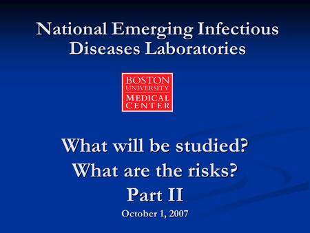 What will be studied? What are the risks? Part II October 1, 2007 National Emerging Infectious Diseases Laboratories.