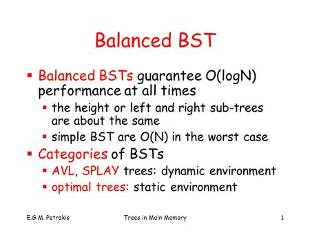 E.G.M. PetrakisTrees in Main Memory1 Balanced BST  Balanced BSTs guarantee O(logN) performance at all times  the height or left and right sub-trees are.