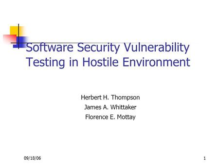 09/18/06 1 Software Security Vulnerability Testing in Hostile Environment Herbert H. Thompson James A. Whittaker Florence E. Mottay.