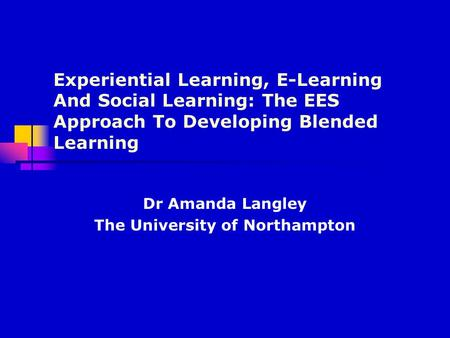 Experiential Learning, E-Learning And Social Learning: The EES Approach To Developing Blended Learning Dr Amanda Langley The University of Northampton.