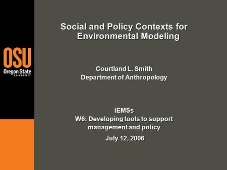 Social and Policy Contexts for Environmental Modeling Courtland L. Smith Department of Anthropology iEMSs W6: Developing tools to support management and.