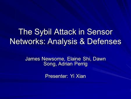 The Sybil Attack in Sensor Networks: Analysis & Defenses James Newsome, Elaine Shi, Dawn Song, Adrian Perrig Presenter: Yi Xian.