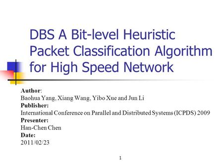 1 DBS A Bit-level Heuristic Packet Classification Algorithm for High Speed Network Author: Baohua Yang, Xiang Wang, Yibo Xue and Jun Li Publisher: International.