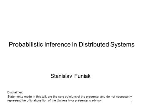 1 Probabilistic Inference in Distributed Systems Stanislav Funiak Disclaimer: Statements made in this talk are the sole opinions of the presenter and do.