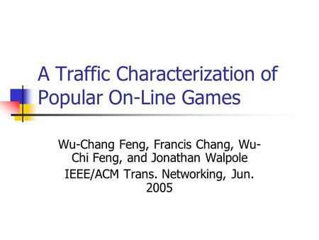 A Traffic Characterization of Popular On-Line Games Wu-Chang Feng, Francis Chang, Wu- Chi Feng, and Jonathan Walpole IEEE/ACM Trans. Networking, Jun. 2005.