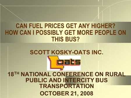 CAN FUEL PRICES GET ANY HIGHER? HOW CAN I POSSIBLY GET MORE PEOPLE ON THIS BUS? SCOTT KOSKY-OATS INC. 18 TH NATIONAL CONFERENCE ON RURAL PUBLIC AND INTERCITY.