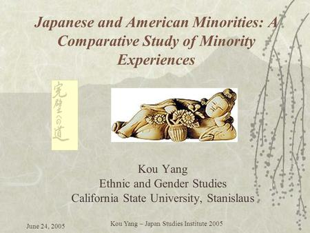 June 24, 2005 Kou Yang – Japan Studies Institute 2005 Japanese and American Minorities: A Comparative Study of Minority Experiences Kou Yang Ethnic and.