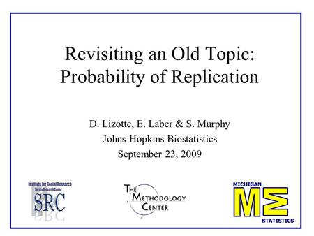 Revisiting an Old Topic: Probability of Replication D. Lizotte, E. Laber & S. Murphy Johns Hopkins Biostatistics September 23, 2009.
