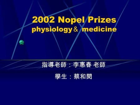 2002 Nopel Prizes physiology & medicine 指導老師:李惠春 老師 學生:蔡和閔.